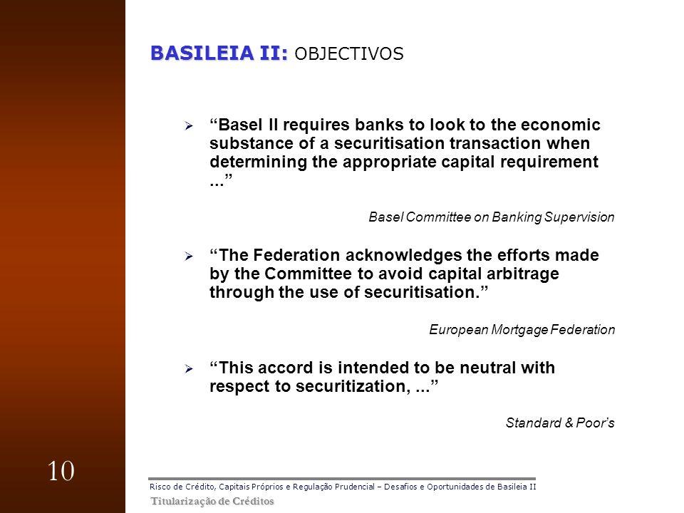 10 Titularização de Créditos Risco de Crédito, Capitais Próprios e Regulação Prudencial – Desafios e Oportunidades de Basileia II BASILEIA II: BASILEI