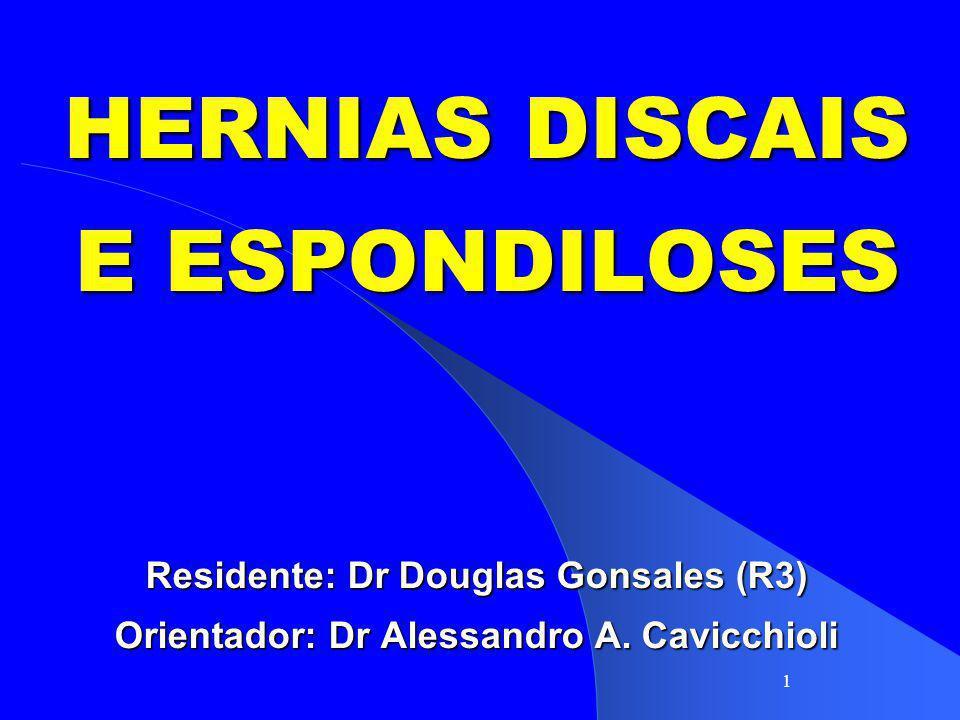 1 HERNIAS DISCAIS E ESPONDILOSES Residente: Dr Douglas Gonsales (R3) Orientador: Dr Alessandro A. Cavicchioli