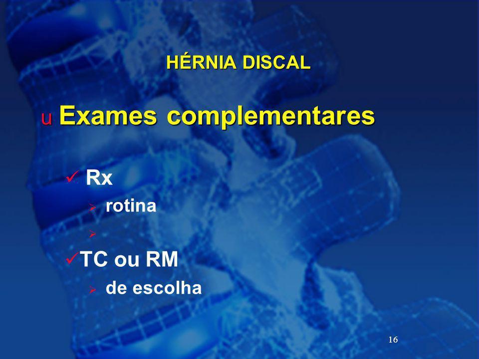 16 HÉRNIA DISCAL u Exames complementares Rx  rotina  TC ou RM  de escolha