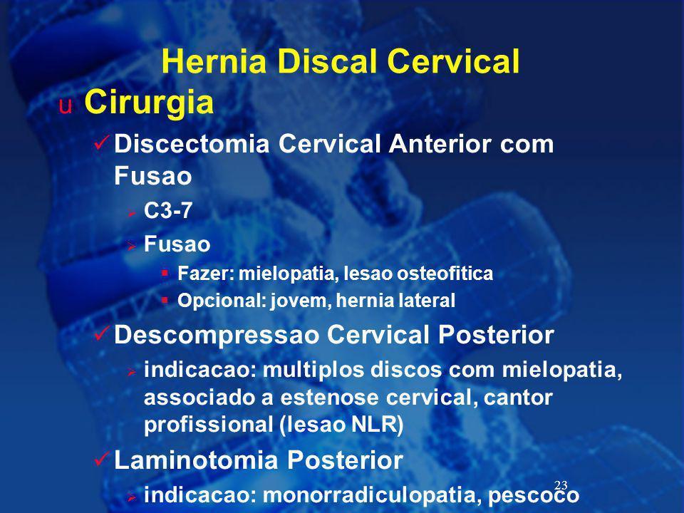 23 Hernia Discal Cervical u Cirurgia Discectomia Cervical Anterior com Fusao  C3-7  Fusao  Fazer: mielopatia, lesao osteofitica  Opcional: jovem,