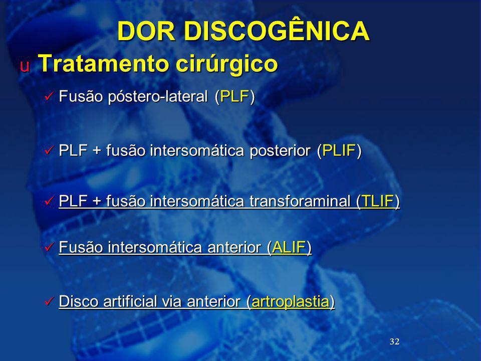 32 DOR DISCOGÊNICA u Tratamento cirúrgico Fusão póstero-lateral (PLF) Fusão póstero-lateral (PLF) PLF + fusão intersomática posterior (PLIF) PLF + fus