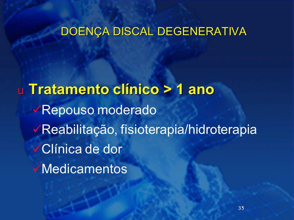 35 DOENÇA DISCAL DEGENERATIVA u Tratamento clínico > 1 ano Repouso moderado Reabilitação, fisioterapia/hidroterapia Clínica de dor Medicamentos