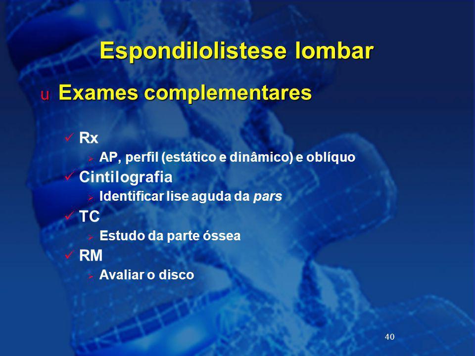 40 Espondilolistese lombar u Exames complementares Rx  AP, perfil (estático e dinâmico) e oblíquo Cintilografia  Identificar lise aguda da pars TC 