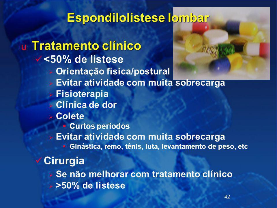42 Espondilolistese lombar u Tratamento clínico <50% de listese  Orientação física/postural  Evitar atividade com muita sobrecarga  Fisioterapia 