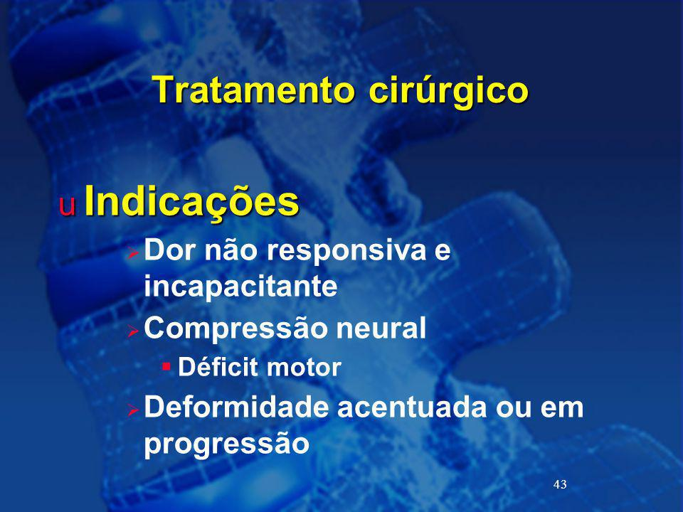 43 Tratamento cirúrgico u Indicações  Dor não responsiva e incapacitante  Compressão neural  Déficit motor  Deformidade acentuada ou em progressão