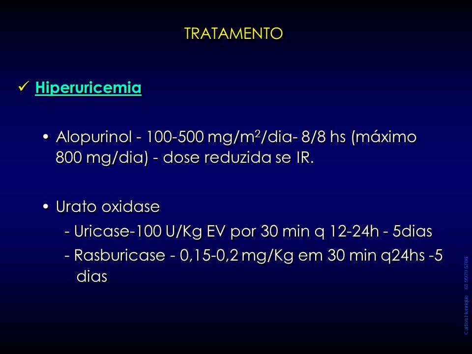 Carlos Henrique 61 9979 5786 TRATAMENTOTRATAMENTO Hiperuricemia Alopurinol - 100-500 mg/m 2 /dia- 8/8 hs (máximo 800 mg/dia) - dose reduzida se IR. Ur