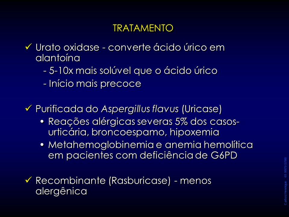 Carlos Henrique 61 9979 5786 TRATAMENTOTRATAMENTO Urato oxidase - converte ácido úrico em alantoína - 5-10x mais solúvel que o ácido úrico - Início ma