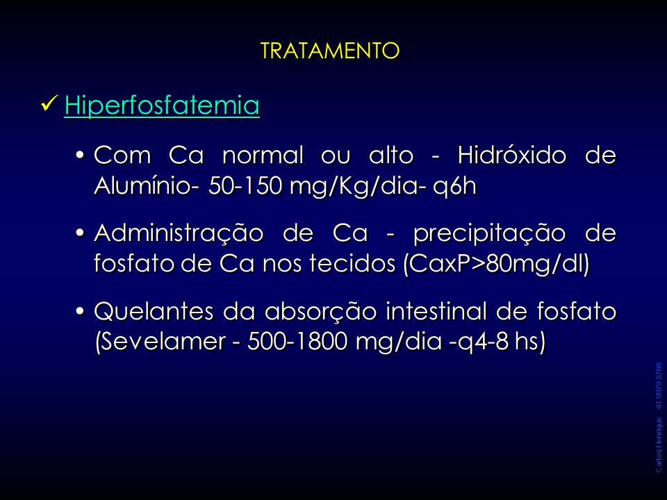 Carlos Henrique 61 9979 5786 Hiperfosfatemia Com Ca normal ou alto - Hidróxido de Alumínio- 50-150 mg/Kg/dia- q6h Administração de Ca - precipitação d