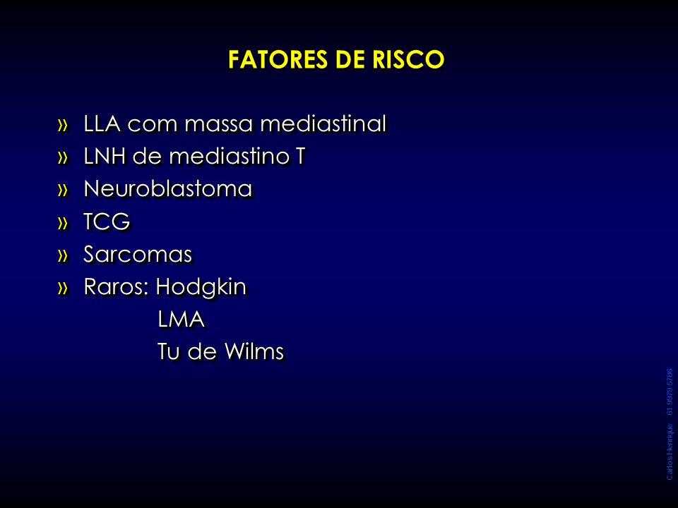 Carlos Henrique 61 9979 5786 FATORES DE RISCO »LLA com massa mediastinal »LNH de mediastino T »Neuroblastoma »TCG »Sarcomas »Raros: Hodgkin LMA LMA Tu