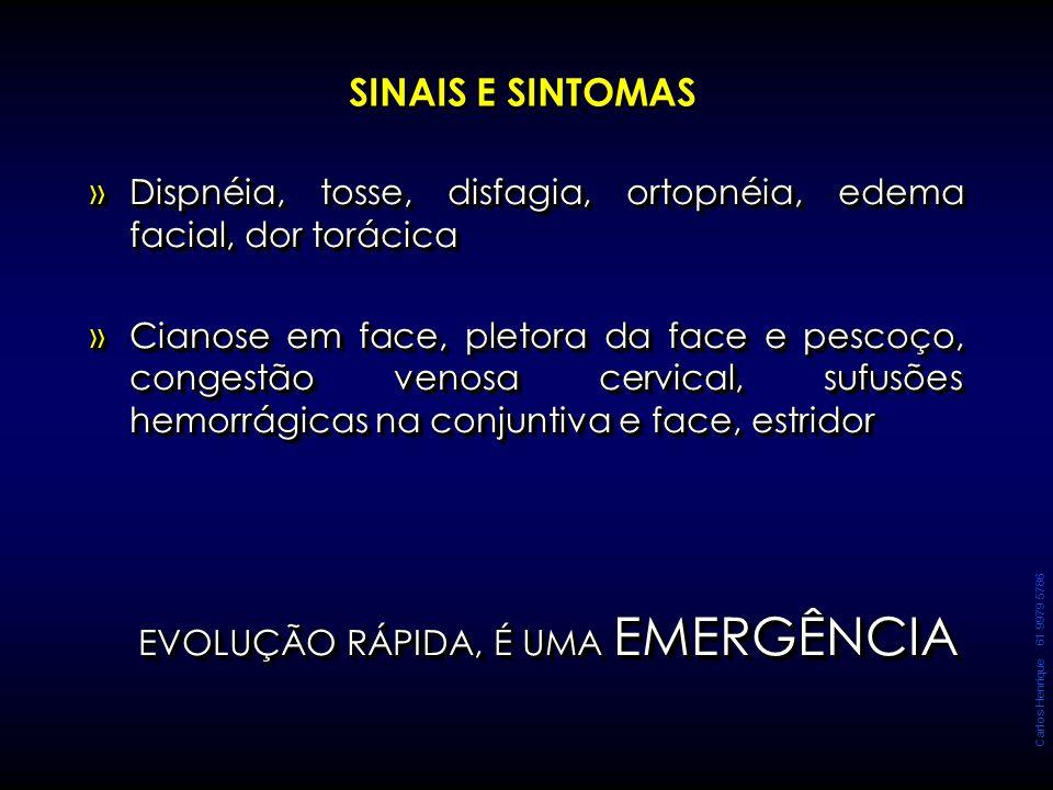 Carlos Henrique 61 9979 5786 SINAIS E SINTOMAS »Dispnéia, tosse, disfagia, ortopnéia, edema facial, dor torácica »Cianose em face, pletora da face e p