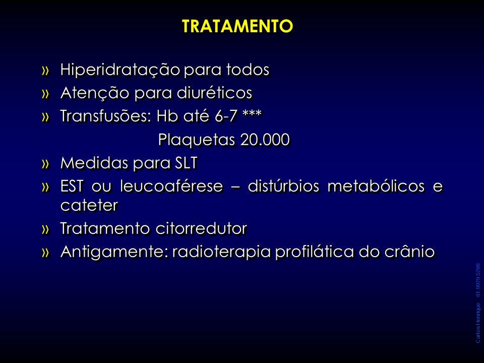 Carlos Henrique 61 9979 5786 TRATAMENTO »Hiperidratação para todos »Atenção para diuréticos »Transfusões: Hb até 6-7 *** Plaquetas 20.000 Plaquetas 20