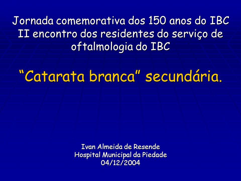 """Jornada comemorativa dos 150 anos do IBC II encontro dos residentes do serviço de oftalmologia do IBC """"Catarata branca"""" secundária. Ivan Almeida de Re"""