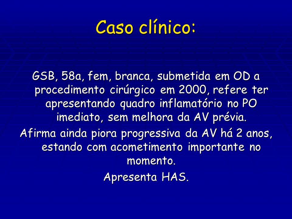 Caso clínico: GSB, 58a, fem, branca, submetida em OD a procedimento cirúrgico em 2000, refere ter apresentando quadro inflamatório no PO imediato, sem