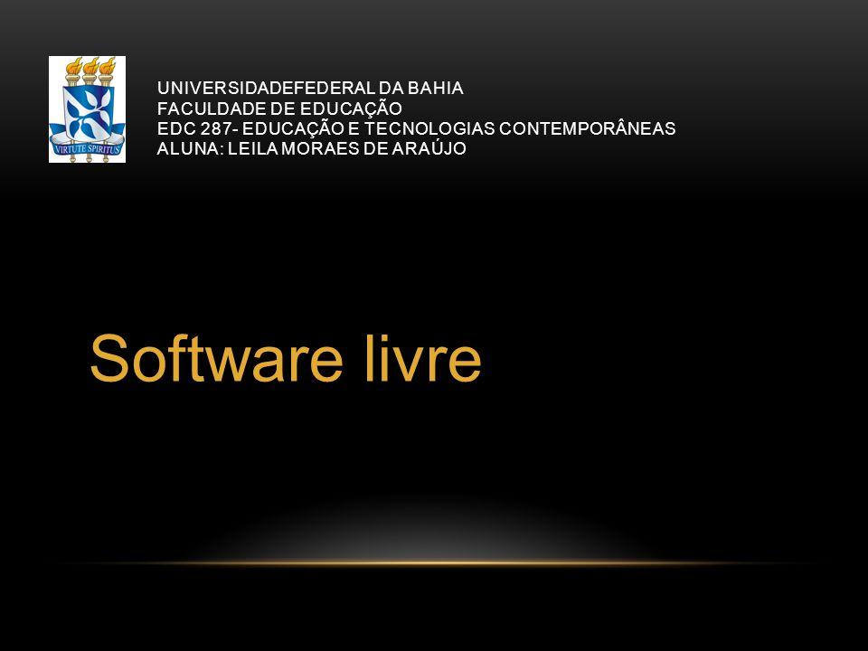 UNIVERSIDADEFEDERAL DA BAHIA FACULDADE DE EDUCAÇÃO EDC 287- EDUCAÇÃO E TECNOLOGIAS CONTEMPORÂNEAS ALUNA: LEILA MORAES DE ARAÚJO Software livre