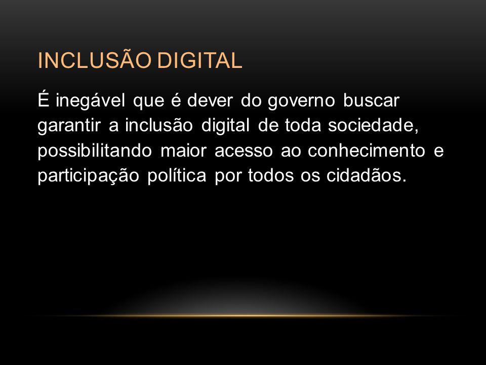 INCLUSÃO DIGITAL É inegável que é dever do governo buscar garantir a inclusão digital de toda sociedade, possibilitando maior acesso ao conhecimento e