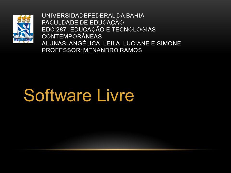 UNIVERSIDADEFEDERAL DA BAHIA FACULDADE DE EDUCAÇÃO EDC 287- EDUCAÇÃO E TECNOLOGIAS CONTEMPORÂNEAS ALUNAS: ANGÉLICA, LEILA, LUCIANE E SIMONE PROFESSOR: MENANDRO RAMOS Software Livre