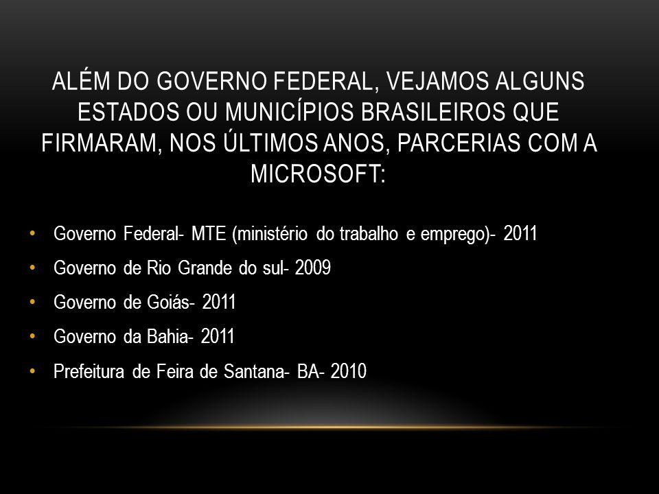 ALÉM DO GOVERNO FEDERAL, VEJAMOS ALGUNS ESTADOS OU MUNICÍPIOS BRASILEIROS QUE FIRMARAM, NOS ÚLTIMOS ANOS, PARCERIAS COM A MICROSOFT: Governo Federal- MTE (ministério do trabalho e emprego)- 2011 Governo de Rio Grande do sul- 2009 Governo de Goiás- 2011 Governo da Bahia- 2011 Prefeitura de Feira de Santana- BA- 2010
