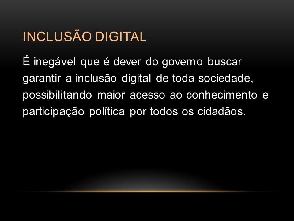 INCLUSÃO DIGITAL É inegável que é dever do governo buscar garantir a inclusão digital de toda sociedade, possibilitando maior acesso ao conhecimento e participação política por todos os cidadãos.