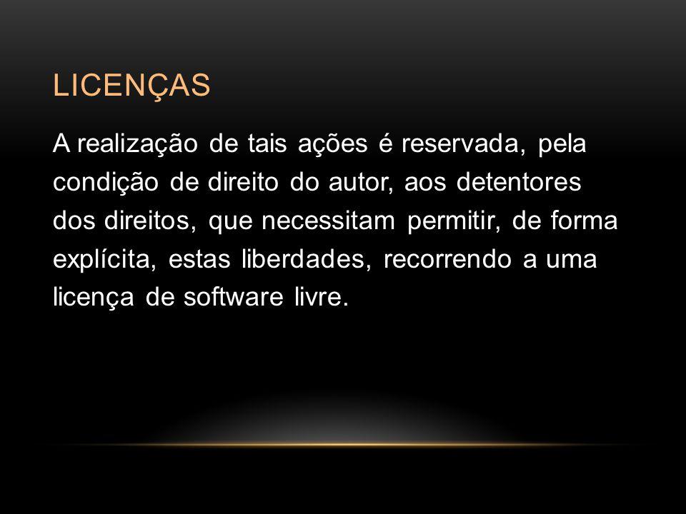 LICENÇAS A realização de tais ações é reservada, pela condição de direito do autor, aos detentores dos direitos, que necessitam permitir, de forma explícita, estas liberdades, recorrendo a uma licença de software livre.