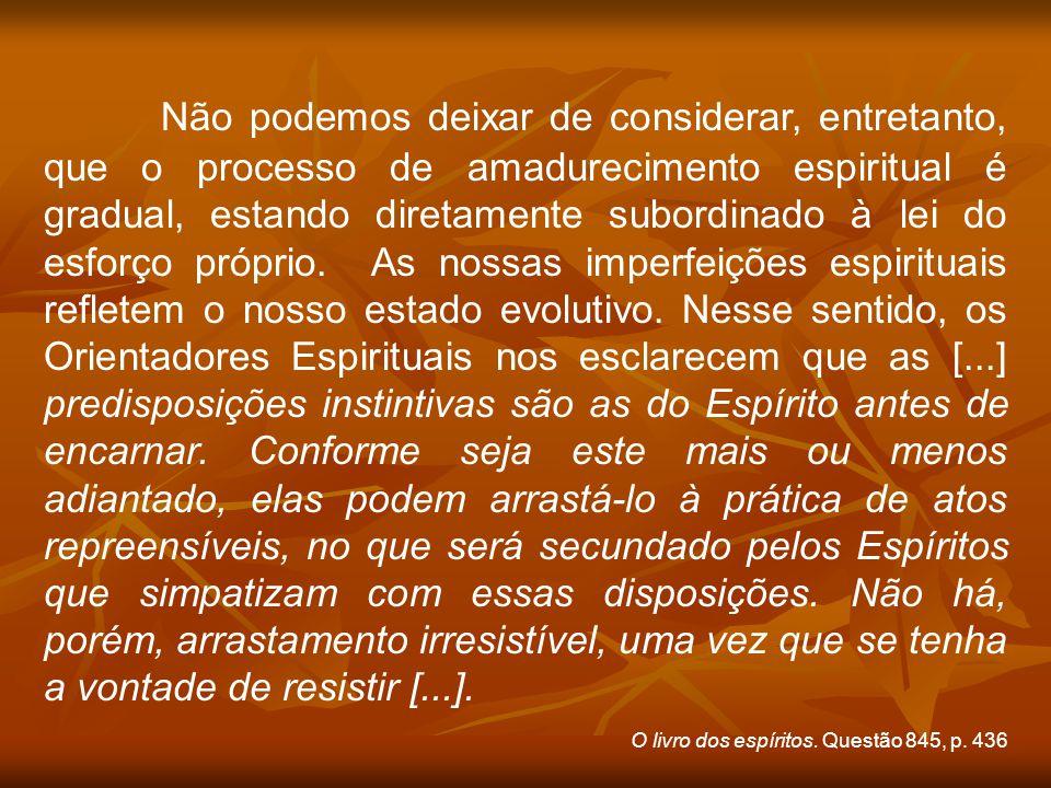 Não podemos deixar de considerar, entretanto, que o processo de amadurecimento espiritual é gradual, estando diretamente subordinado à lei do esforço próprio.