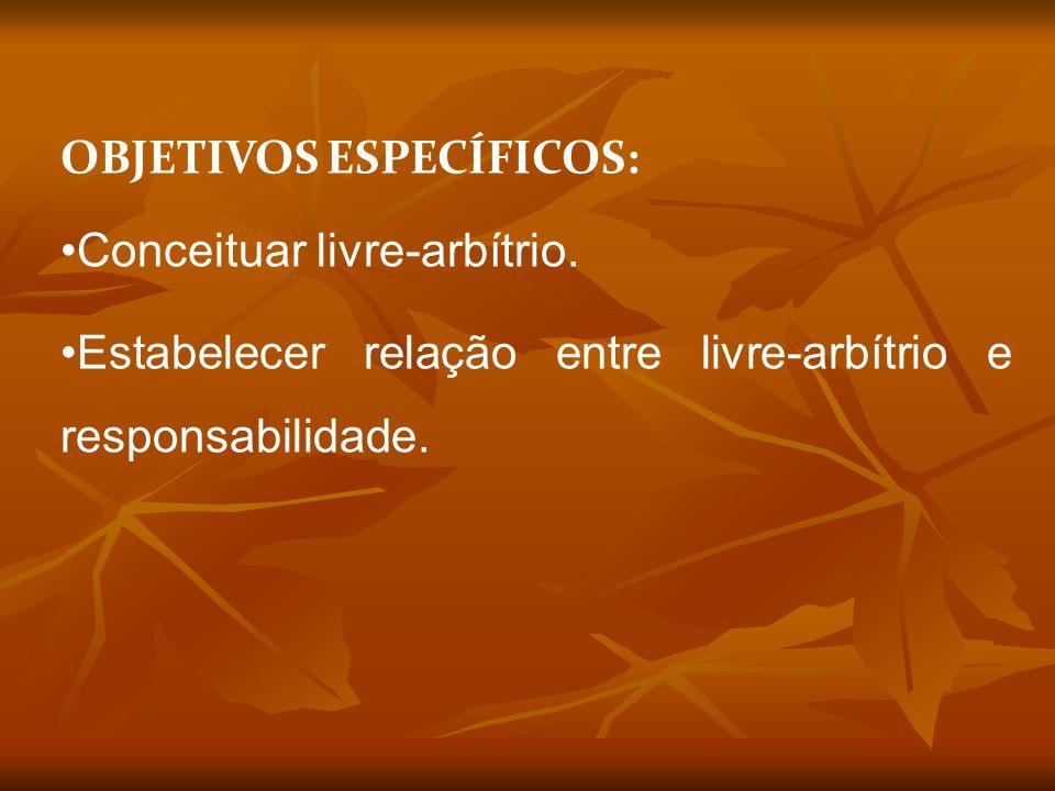 OBJETIVOS ESPECÍFICOS: Conceituar livre-arbítrio. Estabelecer relação entre livre-arbítrio e responsabilidade.