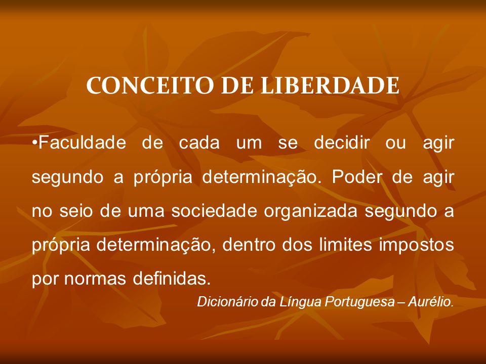 CONCEITO DE LIBERDADE Faculdade de cada um se decidir ou agir segundo a própria determinação.