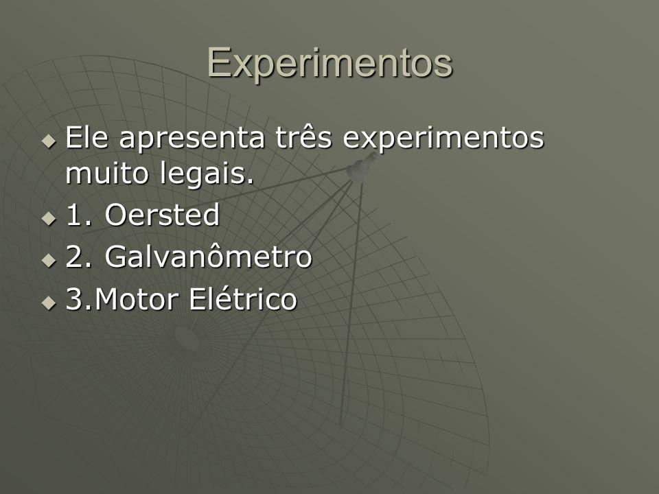 Experimentos  Ele apresenta três experimentos muito legais.  1. Oersted  2. Galvanômetro  3.Motor Elétrico
