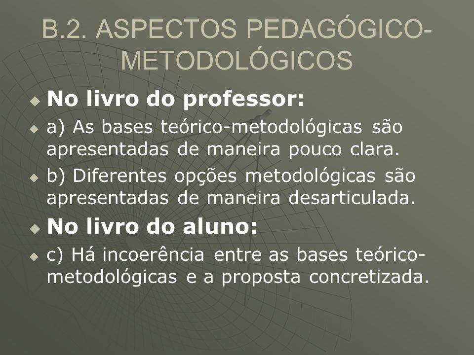B.2. ASPECTOS PEDAGÓGICO- METODOLÓGICOS   No livro do professor:   a) As bases teórico-metodológicas são apresentadas de maneira pouco clara.  