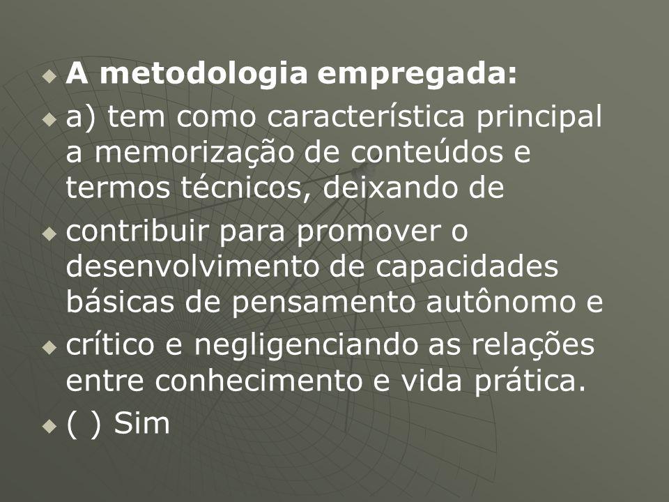   A metodologia empregada:   a) tem como característica principal a memorização de conteúdos e termos técnicos, deixando de   contribuir para pr