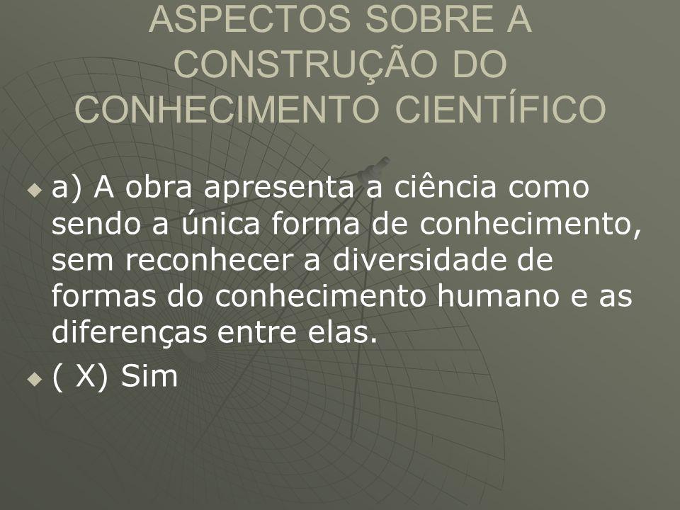 ASPECTOS SOBRE A CONSTRUÇÃO DO CONHECIMENTO CIENTÍFICO   a) A obra apresenta a ciência como sendo a única forma de conhecimento, sem reconhecer a di