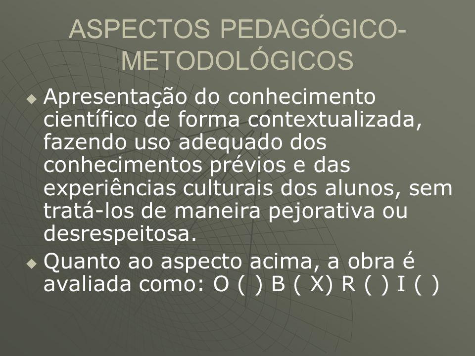 ASPECTOS PEDAGÓGICO- METODOLÓGICOS   Apresentação do conhecimento científico de forma contextualizada, fazendo uso adequado dos conhecimentos prévio