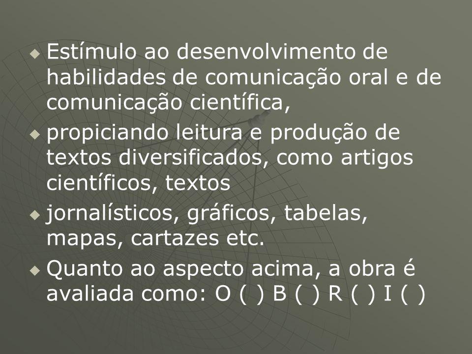   Estímulo ao desenvolvimento de habilidades de comunicação oral e de comunicação científica,   propiciando leitura e produção de textos diversifi