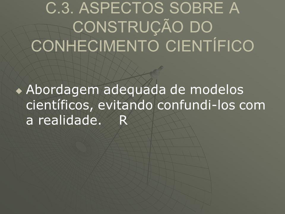 C.3. ASPECTOS SOBRE A CONSTRUÇÃO DO CONHECIMENTO CIENTÍFICO   Abordagem adequada de modelos científicos, evitando confundi-los com a realidade. R
