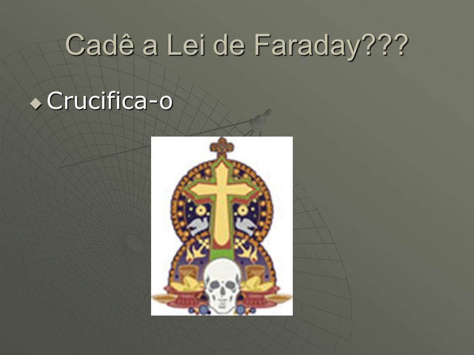 Cadê a Lei de Faraday???  Crucifica-o