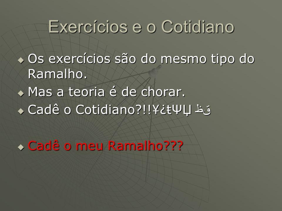 Exercícios e o Cotidiano  Os exercícios são do mesmo tipo do Ramalho.  Mas a teoria é de chorar.  Cadê o Cotidiano?!!¥¿ŧΨЏ ﻕﻇ  Cadê o meu Ramalho?