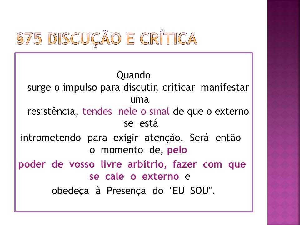 Quando surge o impulso para discutir, criticar manifestar uma resistência, tendes nele o sinal de que o externo se está intrometendo para exigir atenção.