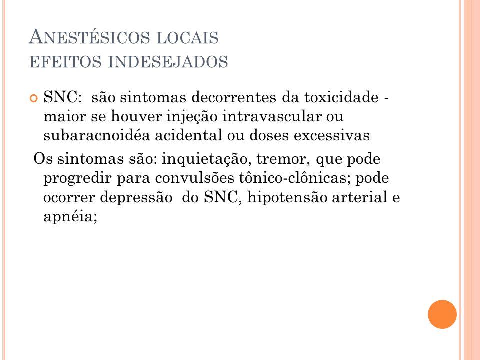 A NESTÉSICOS LOCAIS EFEITOS INDESEJADOS SNC: são sintomas decorrentes da toxicidade - maior se houver injeção intravascular ou subaracnoidéa acidental