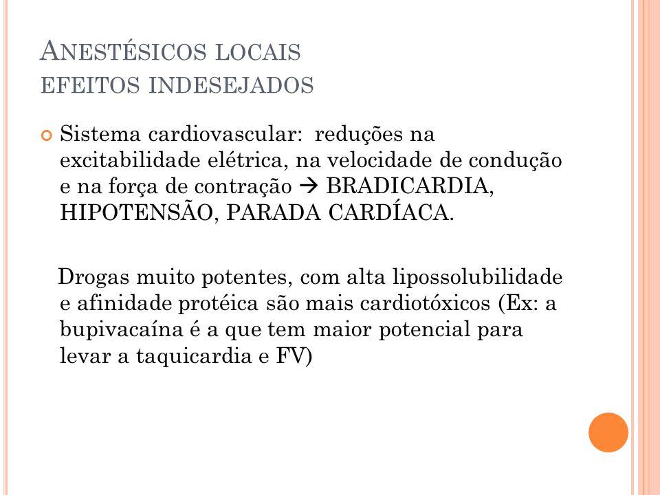 A NESTÉSICOS LOCAIS EFEITOS INDESEJADOS Sistema cardiovascular: reduções na excitabilidade elétrica, na velocidade de condução e na força de contração