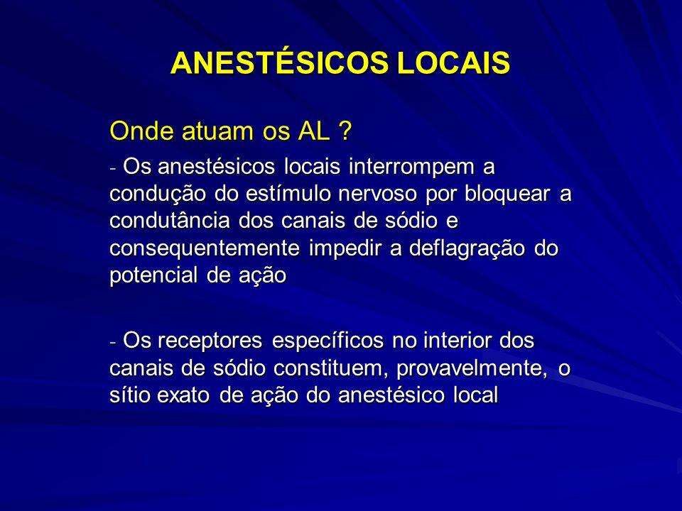 ANESTÉSICOS LOCAIS Onde atuam os AL ? - Os anestésicos locais interrompem a condução do estímulo nervoso por bloquear a condutância dos canais de sódi