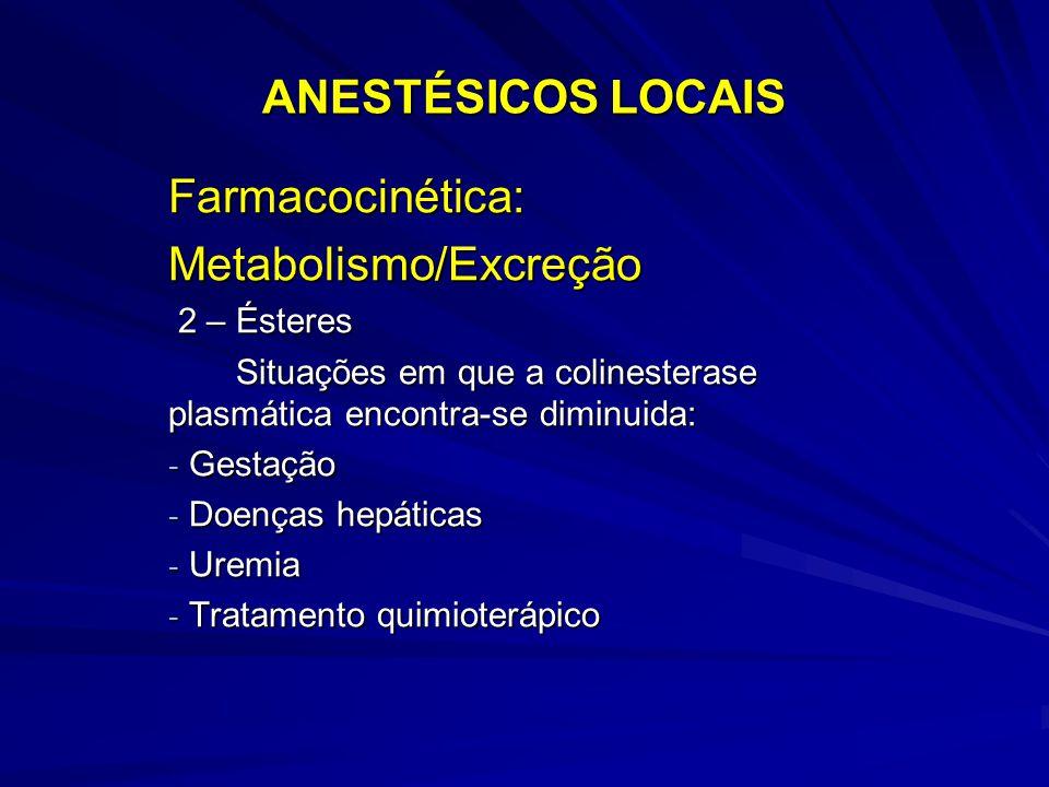 ANESTÉSICOS LOCAIS Farmacocinética:Metabolismo/Excreção 2 – Ésteres 2 – Ésteres Situações em que a colinesterase plasmática encontra-se diminuida: Situações em que a colinesterase plasmática encontra-se diminuida: - Gestação - Doenças hepáticas - Uremia - Tratamento quimioterápico