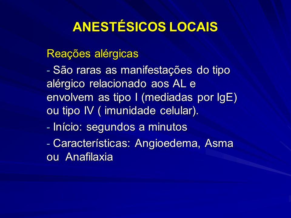 ANESTÉSICOS LOCAIS Reações alérgicas - São raras as manifestações do tipo alérgico relacionado aos AL e envolvem as tipo I (mediadas por IgE) ou tipo