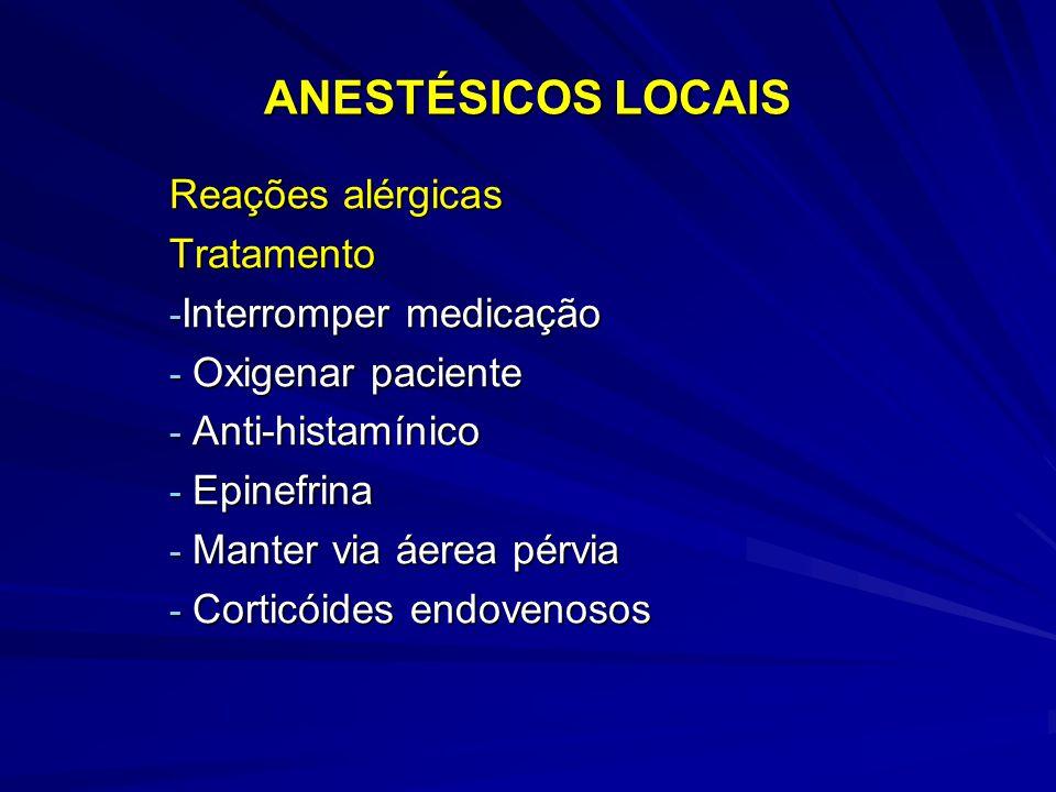 ANESTÉSICOS LOCAIS Reações alérgicas Tratamento - Interromper medicação - Oxigenar paciente - Anti-histamínico - Epinefrina - Manter via áerea pérvia - Corticóides endovenosos