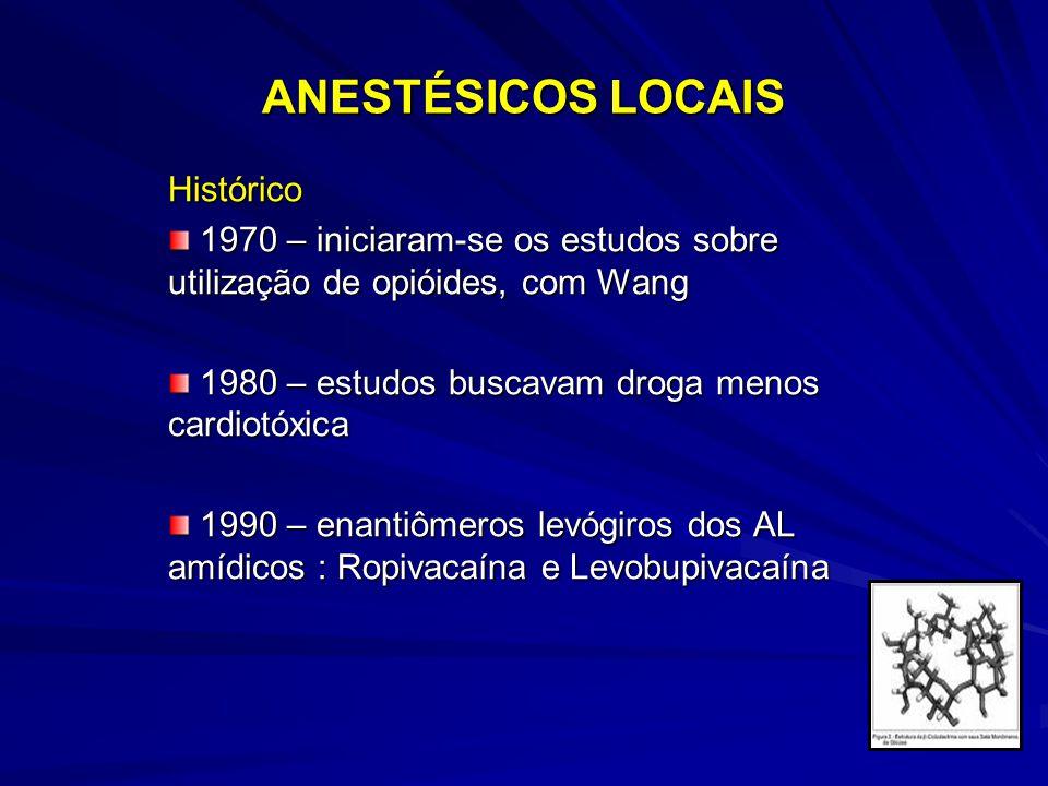 ANESTÉSICOS LOCAIS Histórico 1970 – iniciaram-se os estudos sobre utilização de opióides, com Wang 1970 – iniciaram-se os estudos sobre utilização de opióides, com Wang 1980 – estudos buscavam droga menos cardiotóxica 1980 – estudos buscavam droga menos cardiotóxica 1990 – enantiômeros levógiros dos AL amídicos : Ropivacaína e Levobupivacaína 1990 – enantiômeros levógiros dos AL amídicos : Ropivacaína e Levobupivacaína