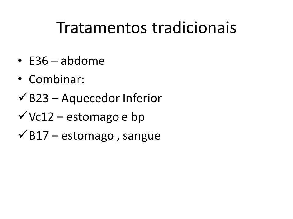 Tratamentos tradicionais E36 – abdome Combinar: B23 – Aquecedor Inferior Vc12 – estomago e bp B17 – estomago, sangue