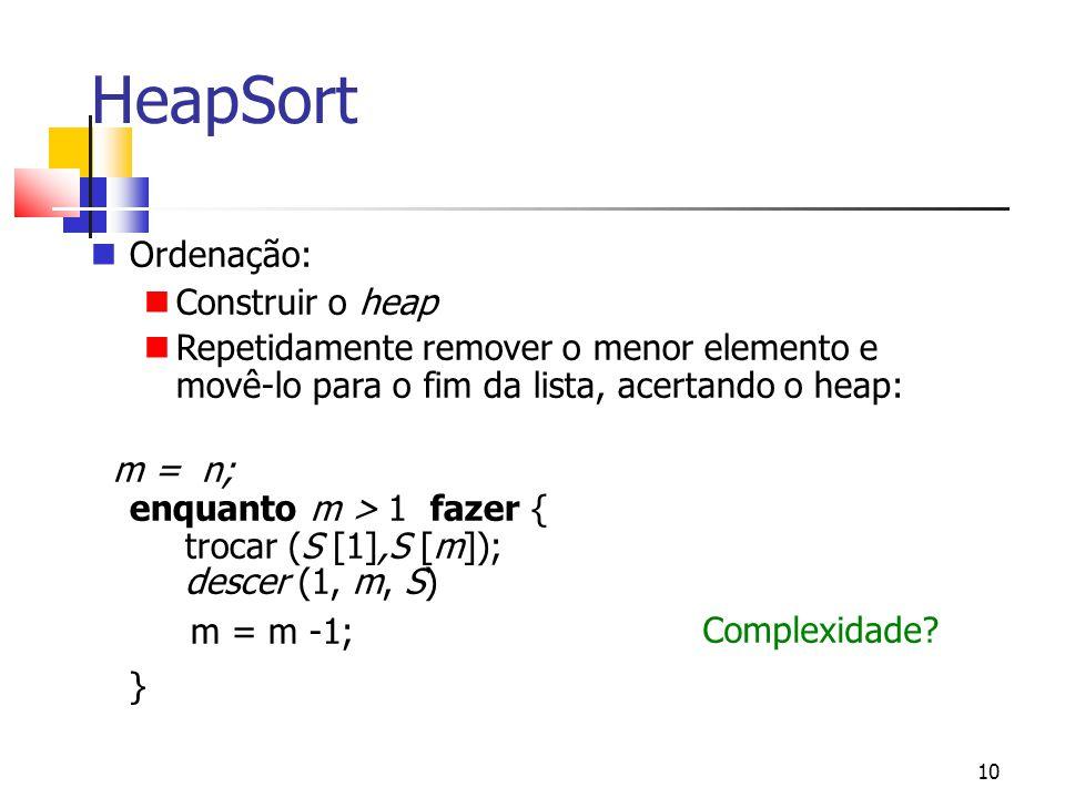 10 HeapSort Ordenação: Construir o heap Repetidamente remover o menor elemento e movê-lo para o fim da lista, acertando o heap: m = n; enquanto m > 1 fazer { trocar (S [1],S [m]); descer (1, m, S) m = m -1; } Complexidade?