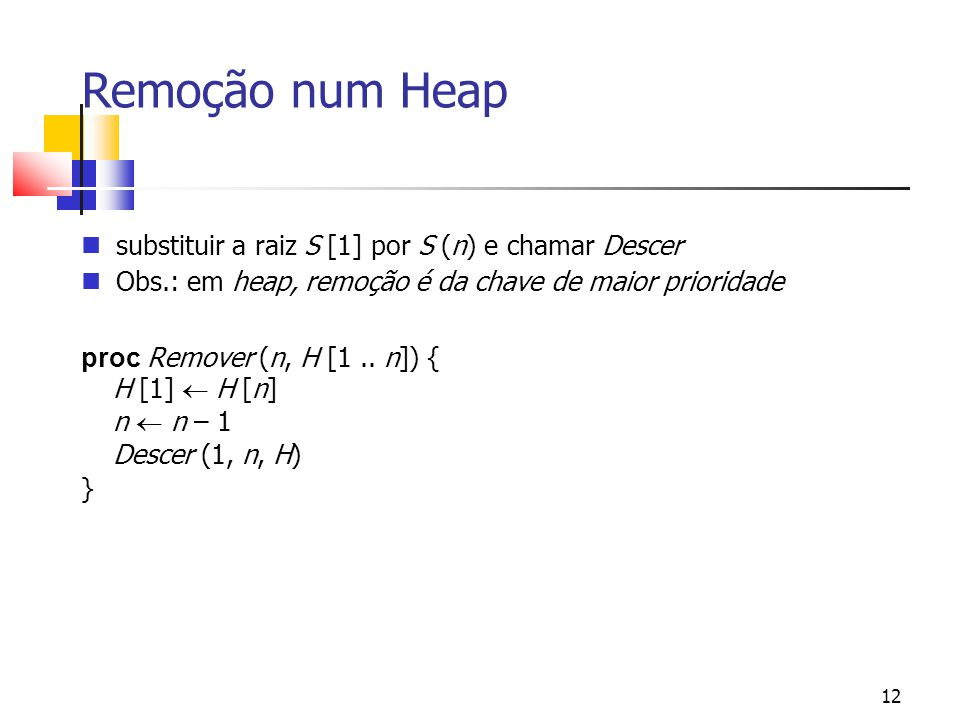 12 Remoção num Heap substituir a raiz S [1] por S (n) e chamar Descer Obs.: em heap, remoção é da chave de maior prioridade proc Remover (n, H [1.. n]