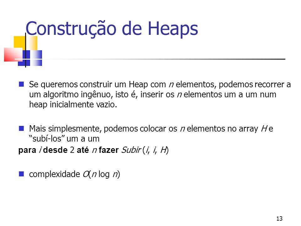 13 Construção de Heaps Se queremos construir um Heap com n elementos, podemos recorrer a um algoritmo ingênuo, isto é, inserir os n elementos um a um num heap inicialmente vazio.
