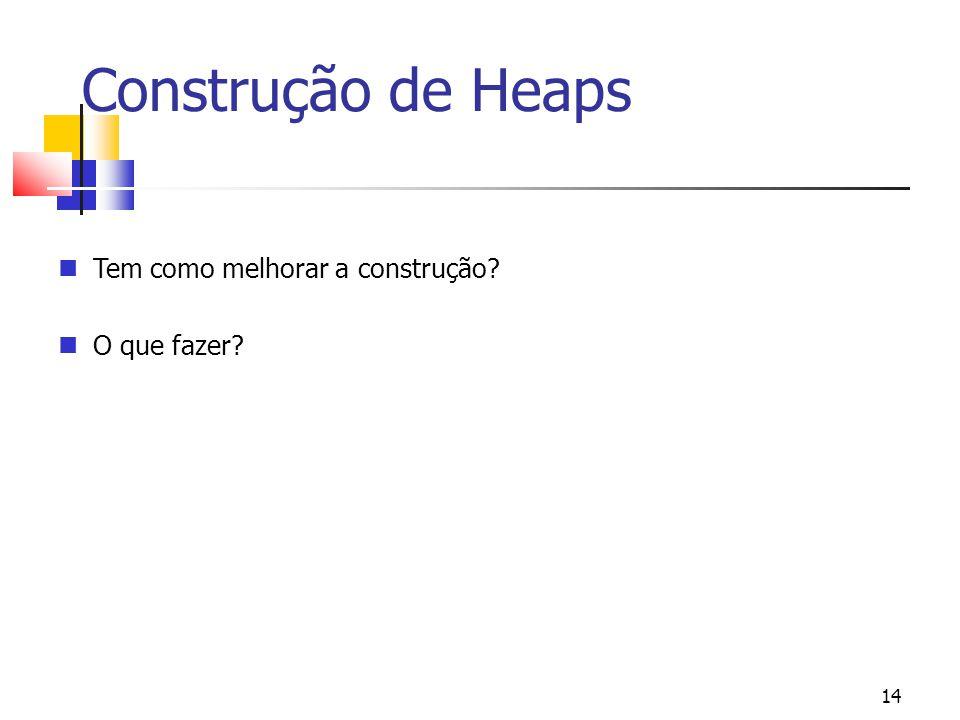 14 Construção de Heaps Tem como melhorar a construção? O que fazer?
