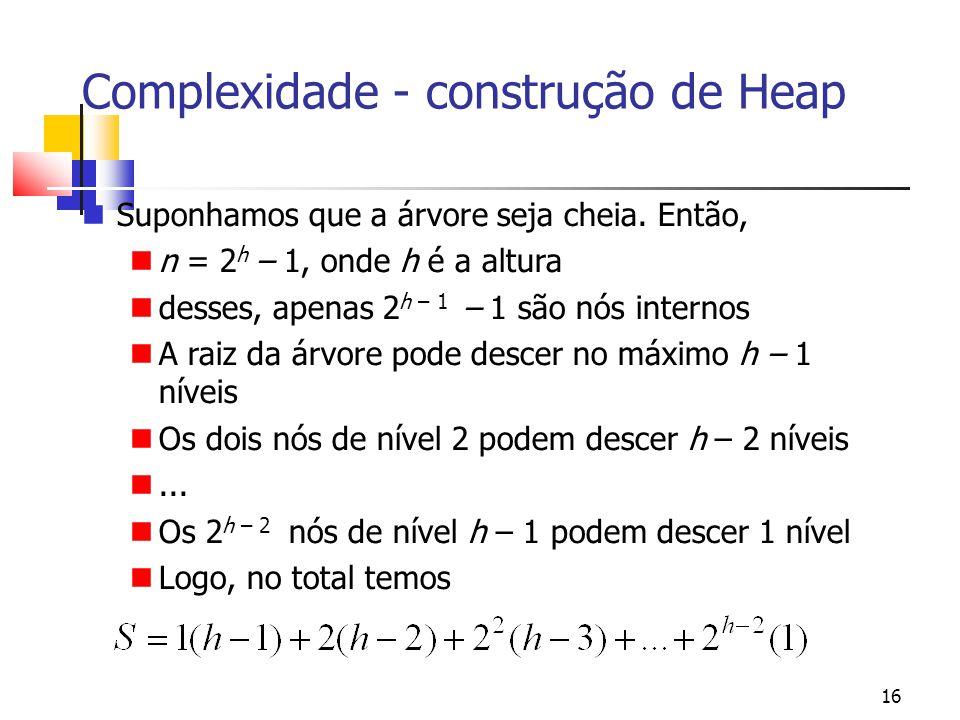 16 Complexidade - construção de Heap Suponhamos que a árvore seja cheia. Então, n = 2 h – 1, onde h é a altura desses, apenas 2 h – 1 – 1 são nós inte