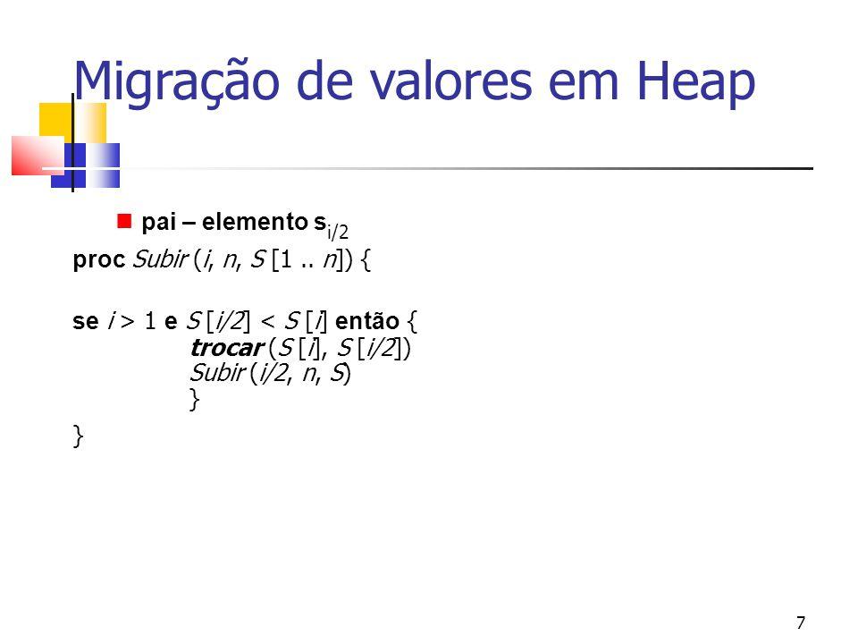 7 Migração de valores em Heap pai – elemento s i/2 proc Subir (i, n, S [1.. n]) { se i > 1 e S [i/2] < S [i] então { trocar (S [i], S [i/2]) Subir (i/
